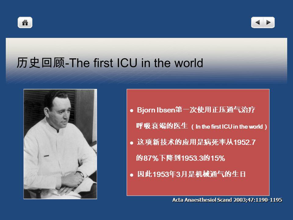 历史回顾 -The first ICU in the world Acta Anaesthesiol Scand 2003;47:1190-1195 Bjorn Ibsen 第一次使用正压通气治疗 呼吸衰竭的医生 ( In the first ICU in the world ) 这项新技术的应用是病死率从 1952.7 的 87% 下降到 1953.3 的 15% 因此 1953 年 3 月是机械通气的生日