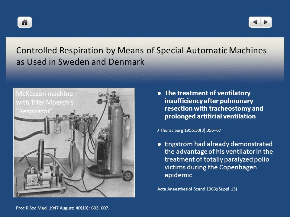 Controlled Respiration by Means of Special Automatic Machines as Used in Sweden and Denmark The treatment of ventilatory insufficiency after pulmonary resection with tracheostomy and prolonged artificial ventilation J Thorac Surg 1955;30(3):356–67 Engstrom had already demonstrated the advantage of his ventilator in the treatment of totally paralyzed polio victims during the Copenhagen epidemic Acta Anaesthesiol Scand 1963;(Suppl 13) McKesson machine with Trier Moerch s Respirator .