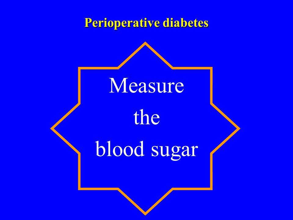 Perioperative diabetes Measure the blood sugar