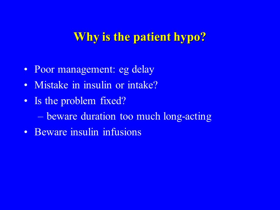 Why is the patient hypo? Poor management: eg delay Mistake in insulin or intake? Is the problem fixed? –beware duration too much long-acting Beware in