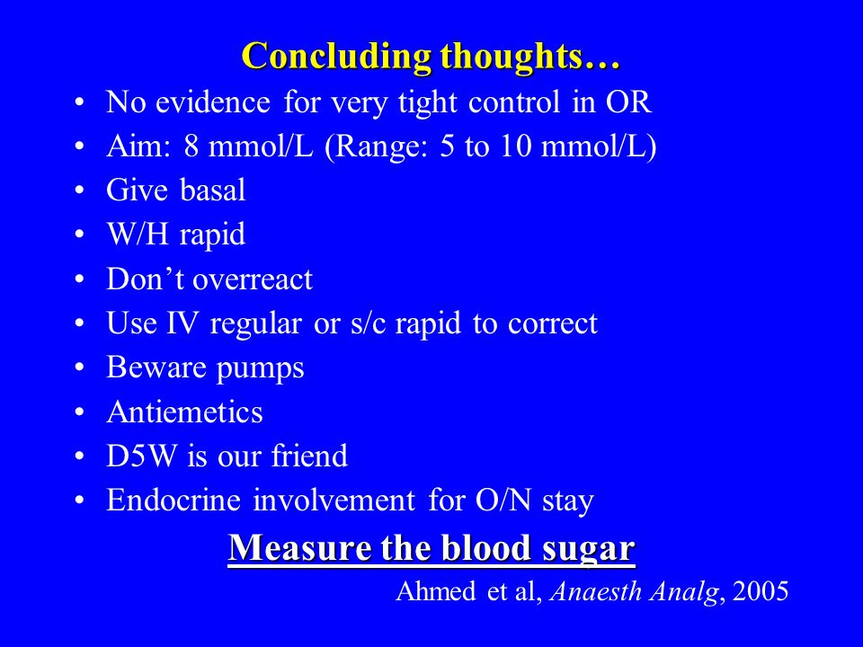 Concluding thoughts… No evidence for very tight control in OR Aim: 8 mmol/L (Range: 5 to 10 mmol/L) Give basal W/H rapid Don't overreact Use IV regular or s/c rapid to correct Beware pumps Antiemetics D5W is our friend Endocrine involvement for O/N stay Measure the blood sugar Ahmed et al, Anaesth Analg, 2005