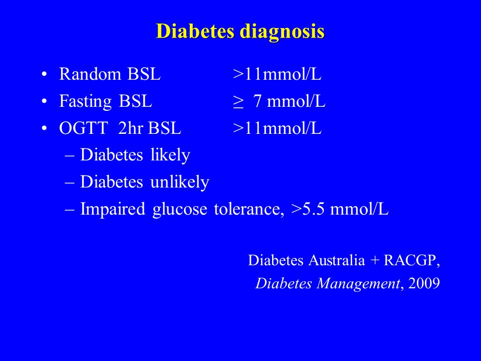 Diabetes diagnosis Random BSL >11mmol/L Fasting BSL ≥ 7 mmol/L OGTT 2hr BSL >11mmol/L –Diabetes likely –Diabetes unlikely –Impaired glucose tolerance, >5.5 mmol/L Diabetes Australia + RACGP, Diabetes Management, 2009