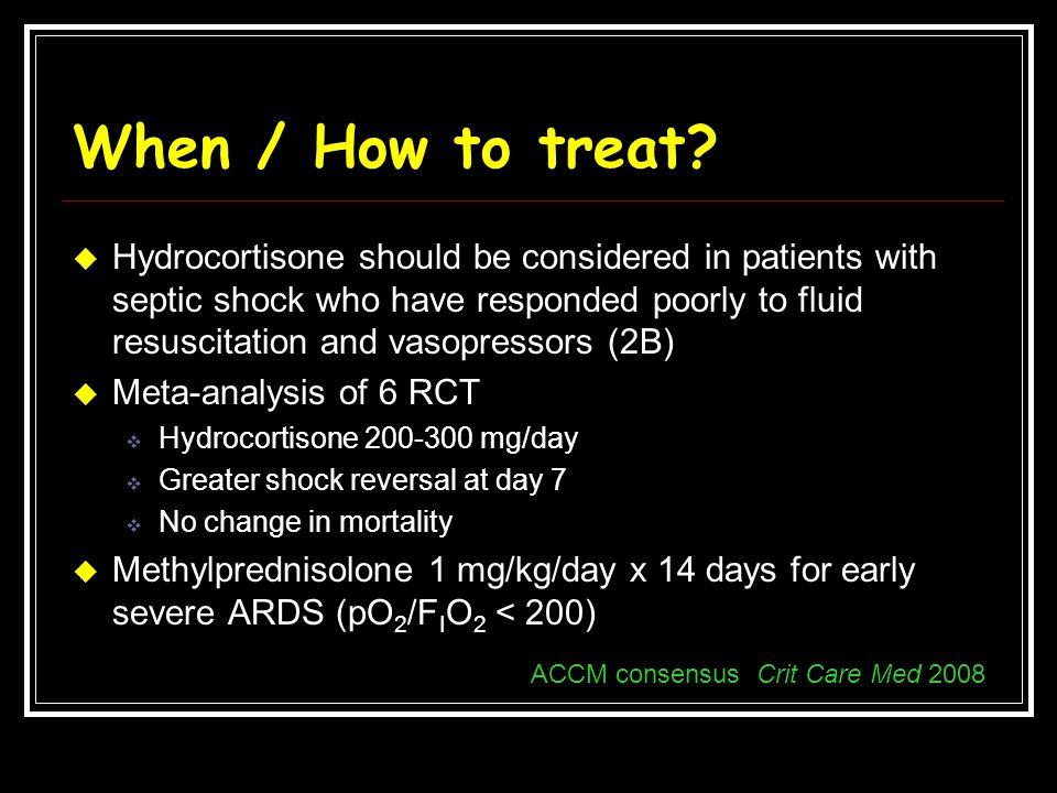 When / How to treat?  Hydrocortisone should be considered in patients with septic shock who have responded poorly to fluid resuscitation and vasopres