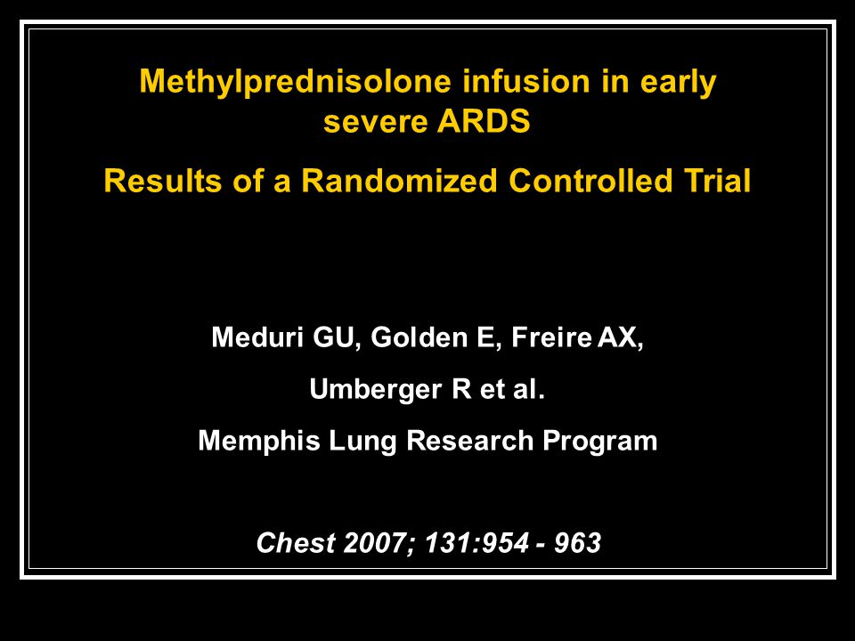 Methylprednisolone infusion in early severe ARDS Results of a Randomized Controlled Trial Meduri GU, Golden E, Freire AX, Umberger R et al. Memphis Lu