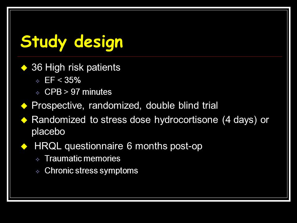 Study design  36 High risk patients  EF < 35%  CPB > 97 minutes  Prospective, randomized, double blind trial  Randomized to stress dose hydrocort