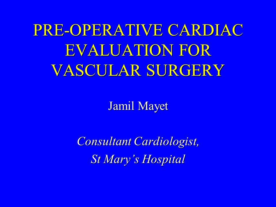 PRE-OPERATIVE CARDIAC EVALUATION FOR VASCULAR SURGERY Jamil Mayet Consultant Cardiologist, St Mary's Hospital
