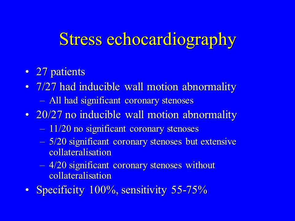 Stress echocardiography 27 patients27 patients 7/27 had inducible wall motion abnormality7/27 had inducible wall motion abnormality –All had significant coronary stenoses 20/27 no inducible wall motion abnormality20/27 no inducible wall motion abnormality –11/20 no significant coronary stenoses –5/20 significant coronary stenoses but extensive collateralisation –4/20 significant coronary stenoses without collateralisation Specificity 100%, sensitivity 55-75%Specificity 100%, sensitivity 55-75%