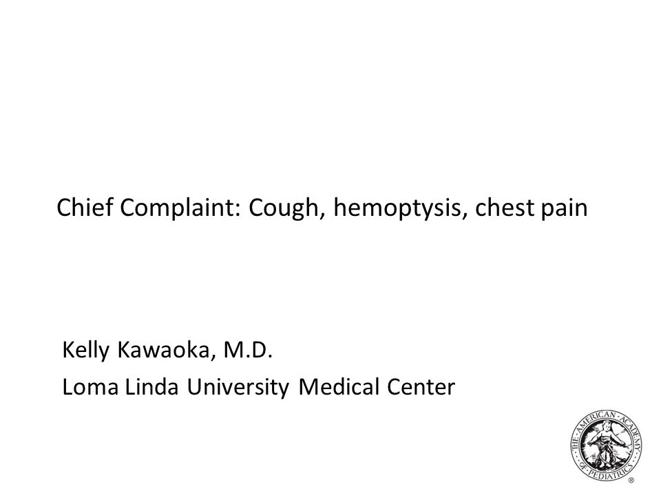 Chief Complaint: Cough, hemoptysis, chest pain Kelly Kawaoka, M.D. Loma Linda University Medical Center