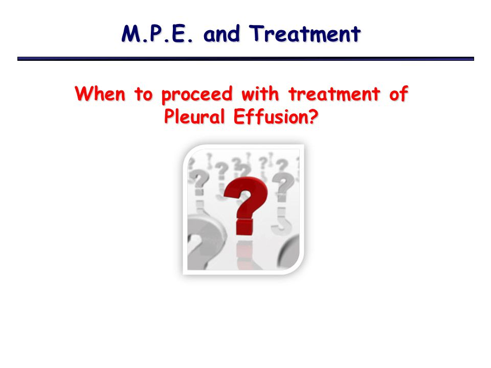 M.P.E. and Treatment When to proceed with treatment of Pleural Effusion?