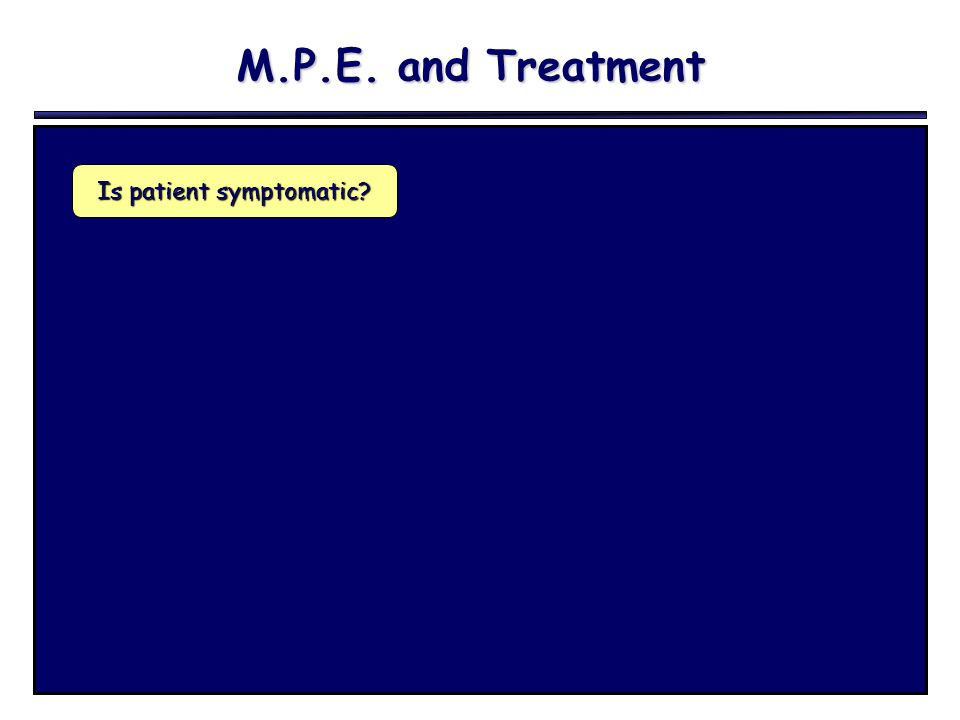 M.P.E. and Treatment Is patient symptomatic?
