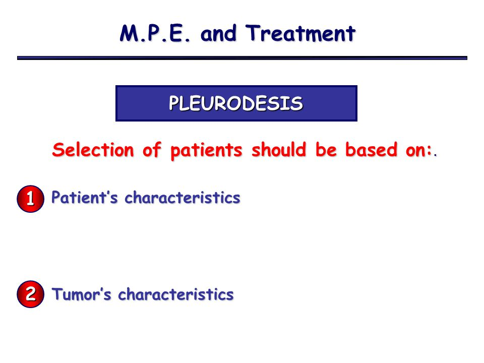 M.P.E. and Treatment PLEURODESIS Selection of patients should be based on:. Selection of patients should be based on:. Patient's characteristics Tumor