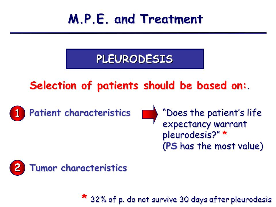 M.P.E. and Treatment PLEURODESIS Selection of patients should be based on:. Selection of patients should be based on:. Patient characteristics Tumor c