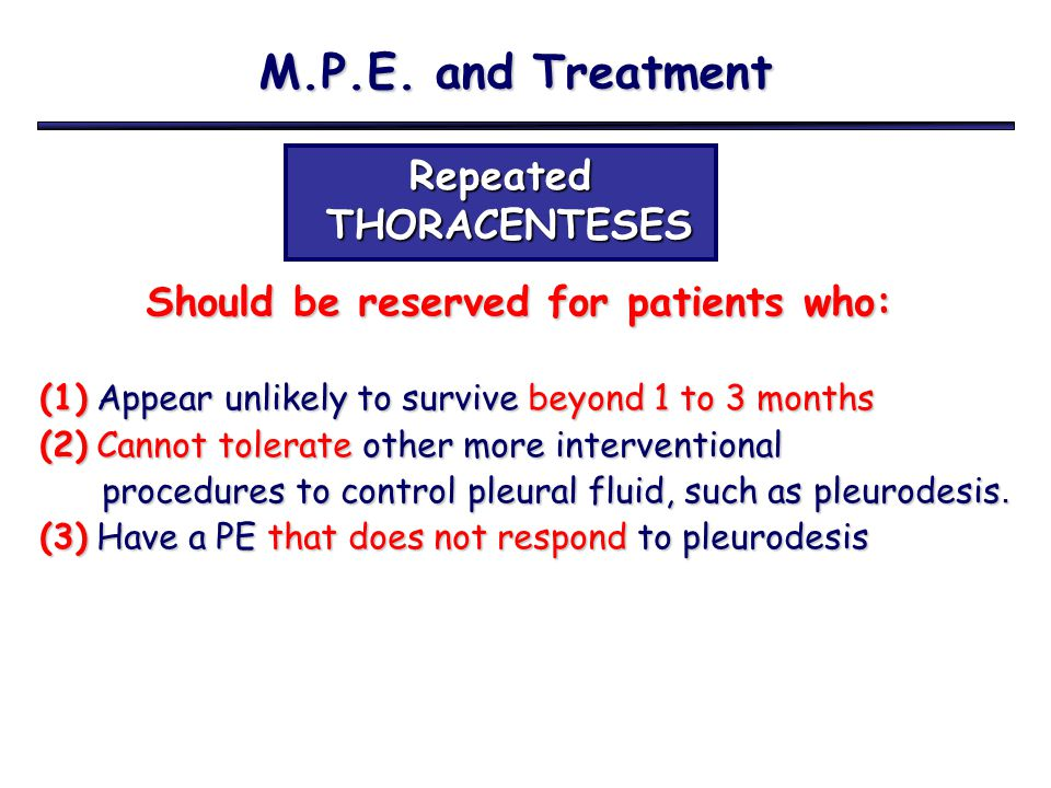 M.P.E. and Treatment Repeated THORACENTESES THORACENTESES Should be reserved for patients who: Should be reserved for patients who: (1) Appear unlikel