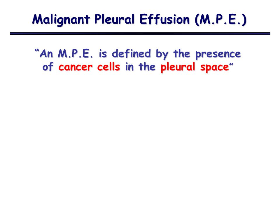 M.P.E.and Treatment When to proceed with treatment of Pleural Effusion.
