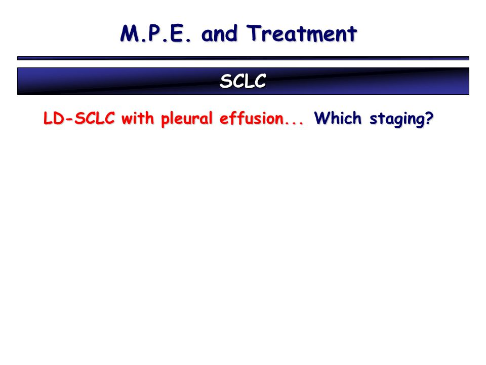 M.P.E. and Treatment SCLC LD-SCLC with pleural effusion...Which staging? LD-SCLC with pleural effusion... Which staging?