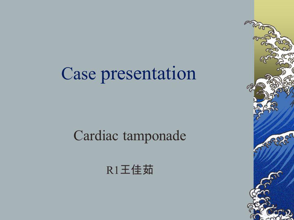 Case presentation Cardiac tamponade R1 王佳茹