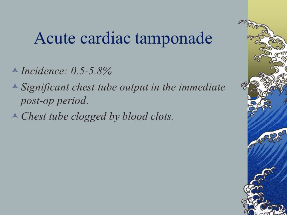 Acute cardiac tamponade Incidence: 0.5-5.8% Significant chest tube output in the immediate post-op period.