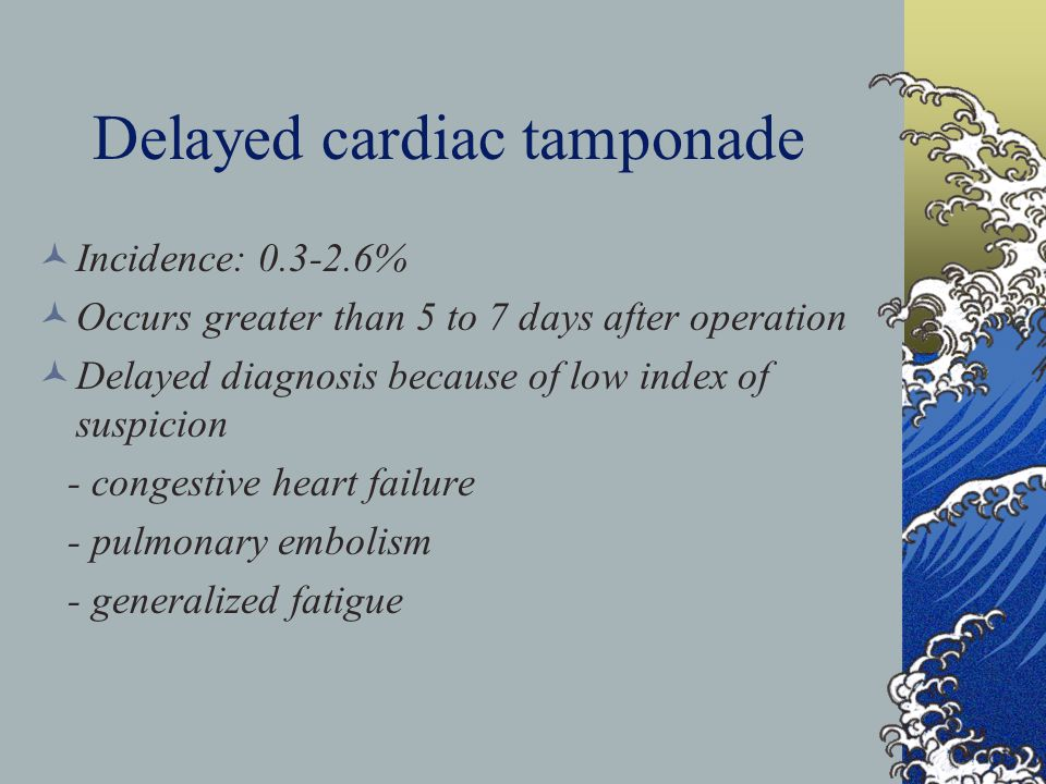 Delayed cardiac tamponade Incidence: 0.3-2.6% Occurs greater than 5 to 7 days after operation Delayed diagnosis because of low index of suspicion - congestive heart failure - pulmonary embolism - generalized fatigue