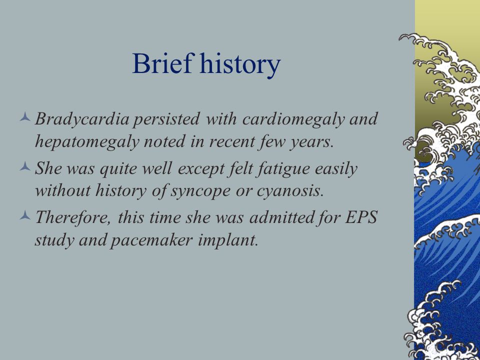 Brief history Bradycardia persisted with cardiomegaly and hepatomegaly noted in recent few years.