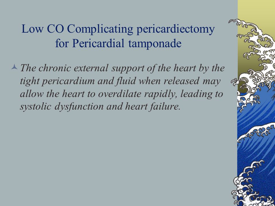 Low CO Complicating pericardiectomy for Pericardial tamponade The chronic external support of the heart by the tight pericardium and fluid when released may allow the heart to overdilate rapidly, leading to systolic dysfunction and heart failure.