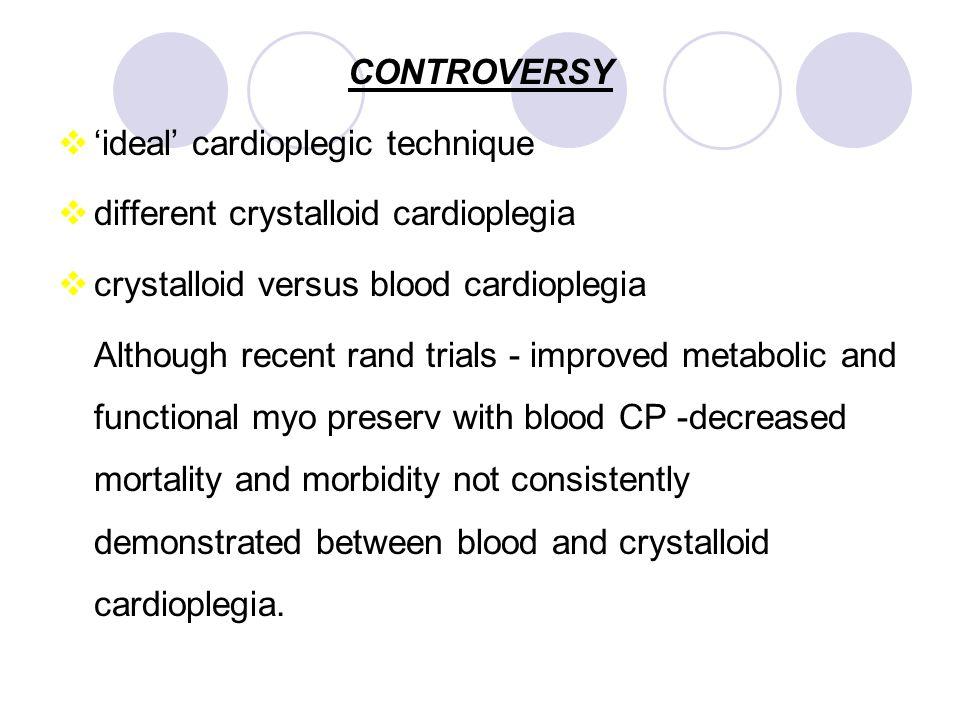 CONTROVERSY  'ideal' cardioplegic technique  different crystalloid cardioplegia  crystalloid versus blood cardioplegia Although recent rand trials