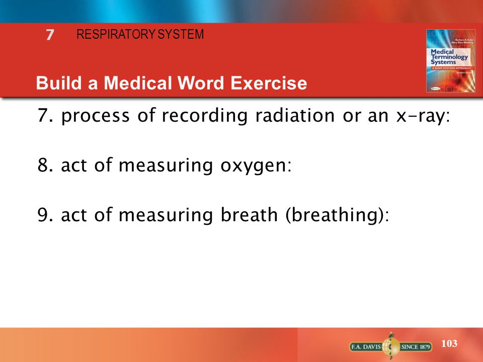 103 7 RESPIRATORY SYSTEM Build a Medical Word Exercise 7.process of recording radiation or an x-ray: 8.act of measuring oxygen: 9.act of measuring bre