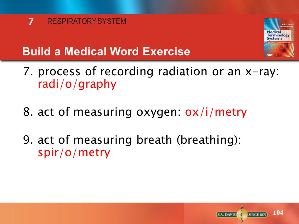 104 7 RESPIRATORY SYSTEM Build a Medical Word Exercise 7.process of recording radiation or an x-ray: radi/o/graphy 8.act of measuring oxygen: ox/i/met