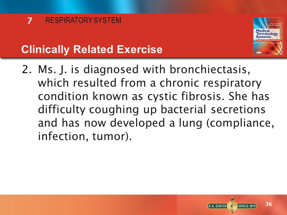 36 7 RESPIRATORY SYSTEM Clinically Related Exercise 2.Ms. J. is diagnosed with bronchiectasis, which resulted from a chronic respiratory condition kno