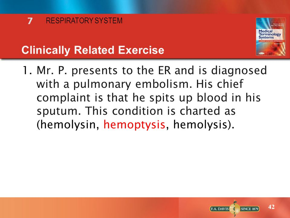 42 RESPIRATORY SYSTEM 7 Clinically Related Exercise 1.Mr. P. presents to the ER and is diagnosed with a pulmonary embolism. His chief complaint is tha