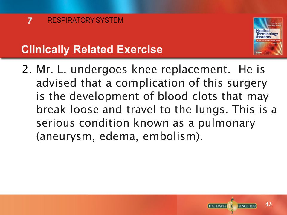 43 RESPIRATORY SYSTEM 7 Clinically Related Exercise 2.Mr. L. undergoes knee replacement. He is advised that a complication of this surgery is the deve