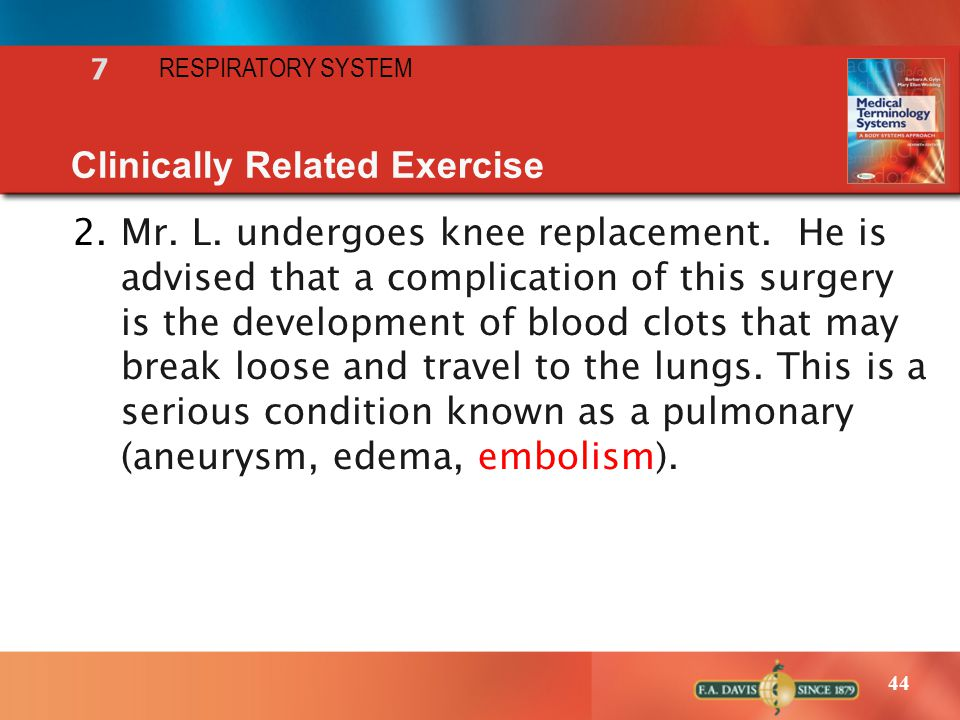 44 RESPIRATORY SYSTEM 7 Clinically Related Exercise 2.Mr. L. undergoes knee replacement. He is advised that a complication of this surgery is the deve