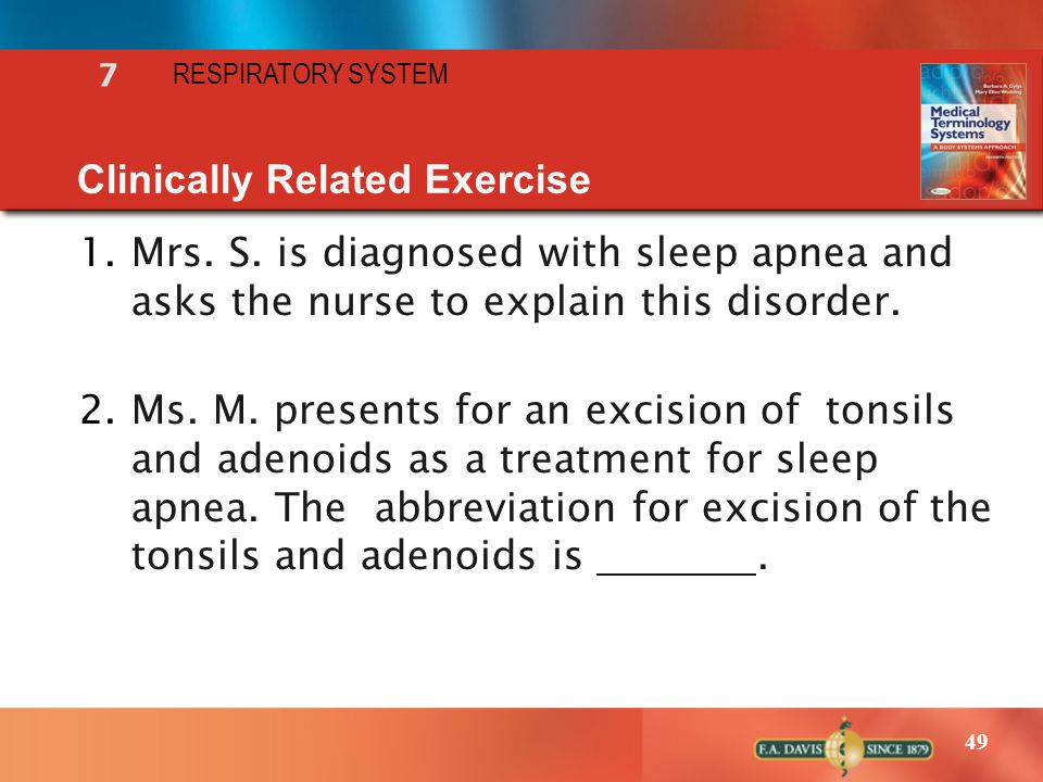 49 RESPIRATORY SYSTEM 7 Clinically Related Exercise 1.Mrs. S. is diagnosed with sleep apnea and asks the nurse to explain this disorder. 2.Ms. M. pres