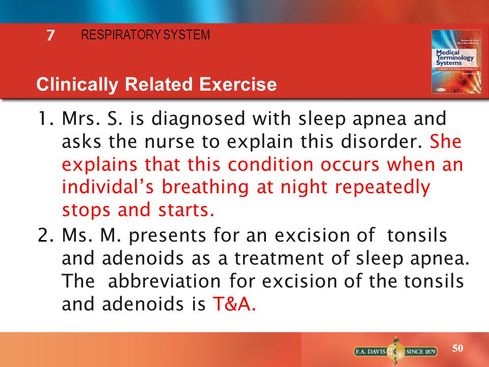 50 RESPIRATORY SYSTEM 7 Clinically Related Exercise 1.Mrs. S. is diagnosed with sleep apnea and asks the nurse to explain this disorder. She explains