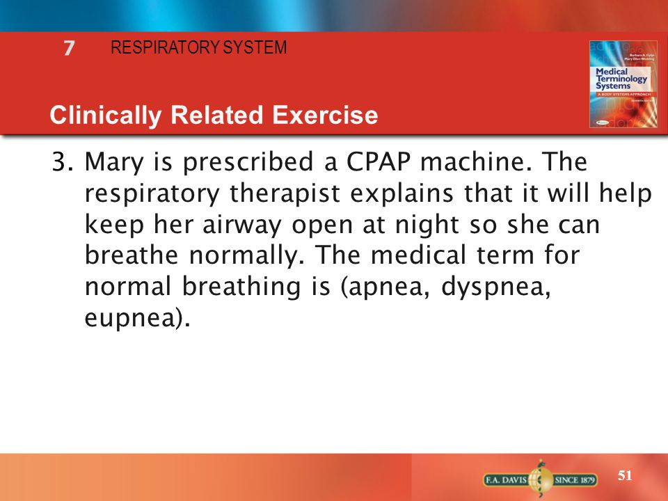 51 RESPIRATORY SYSTEM 7 Clinically Related Exercise 3.Mary is prescribed a CPAP machine. The respiratory therapist explains that it will help keep her