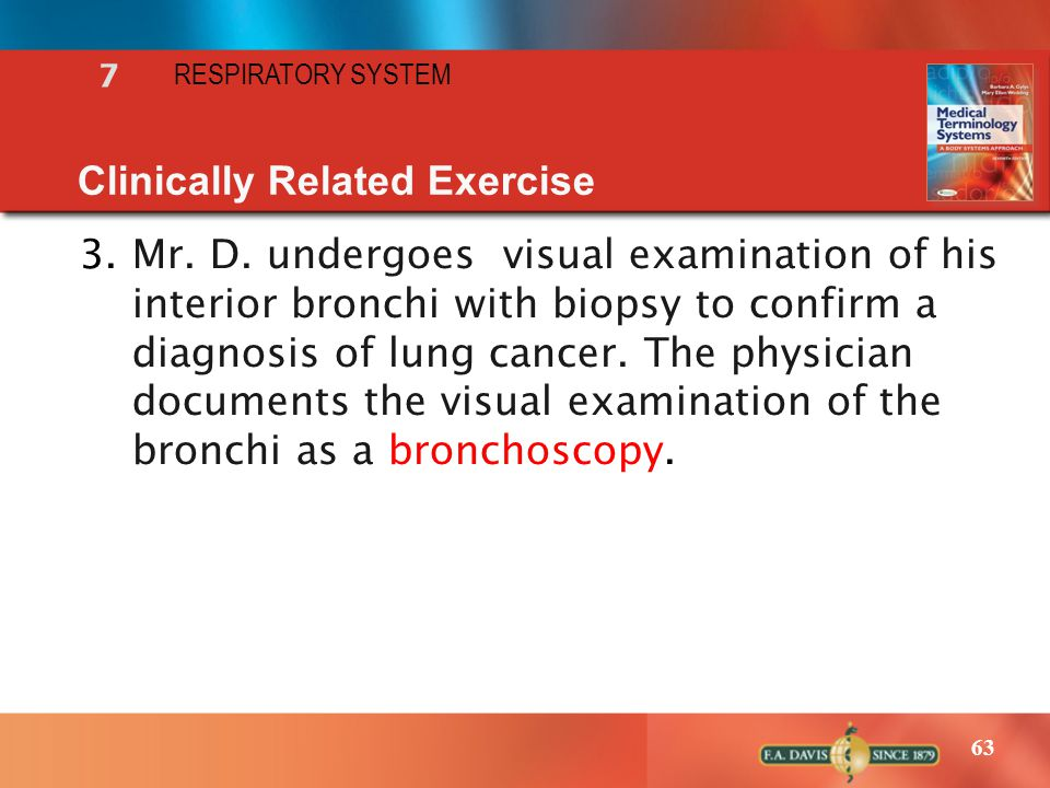 63 RESPIRATORY SYSTEM 7 Clinically Related Exercise 3.Mr. D. undergoes visual examination of his interior bronchi with biopsy to confirm a diagnosis o