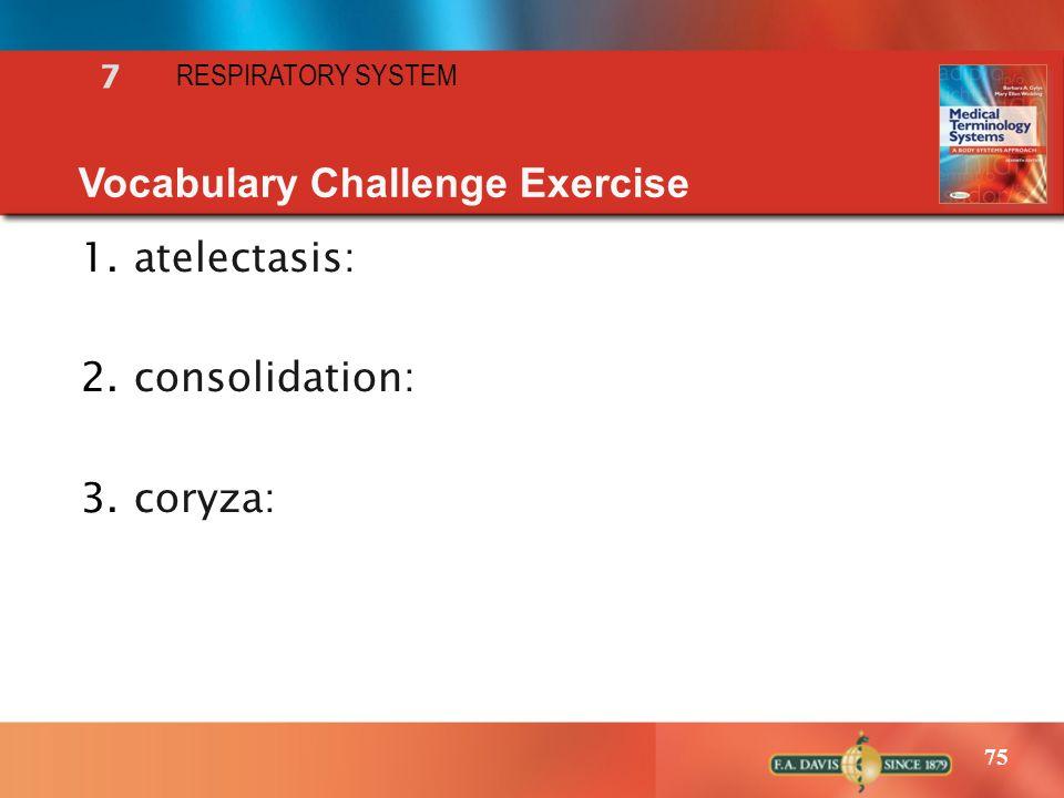 75 RESPIRATORY SYSTEM 7 Vocabulary Challenge Exercise 1.atelectasis: 2.consolidation: 3.coryza: