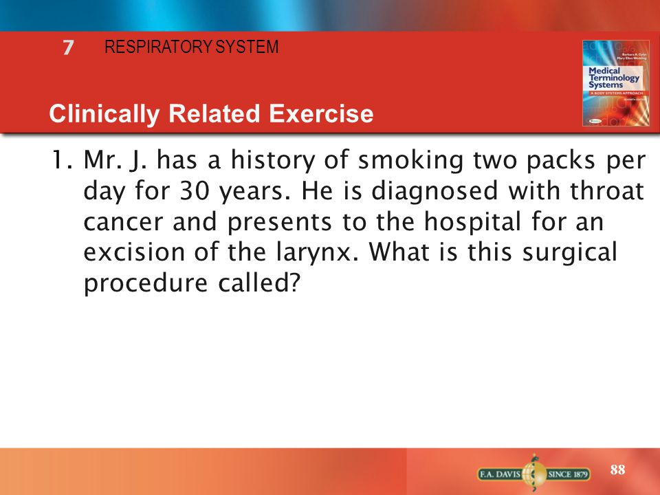 88 RESPIRATORY SYSTEM 7 Clinically Related Exercise 1.Mr. J. has a history of smoking two packs per day for 30 years. He is diagnosed with throat canc