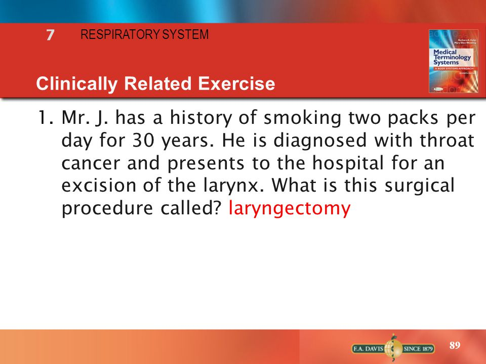 89 RESPIRATORY SYSTEM 7 Clinically Related Exercise 1.Mr. J. has a history of smoking two packs per day for 30 years. He is diagnosed with throat canc
