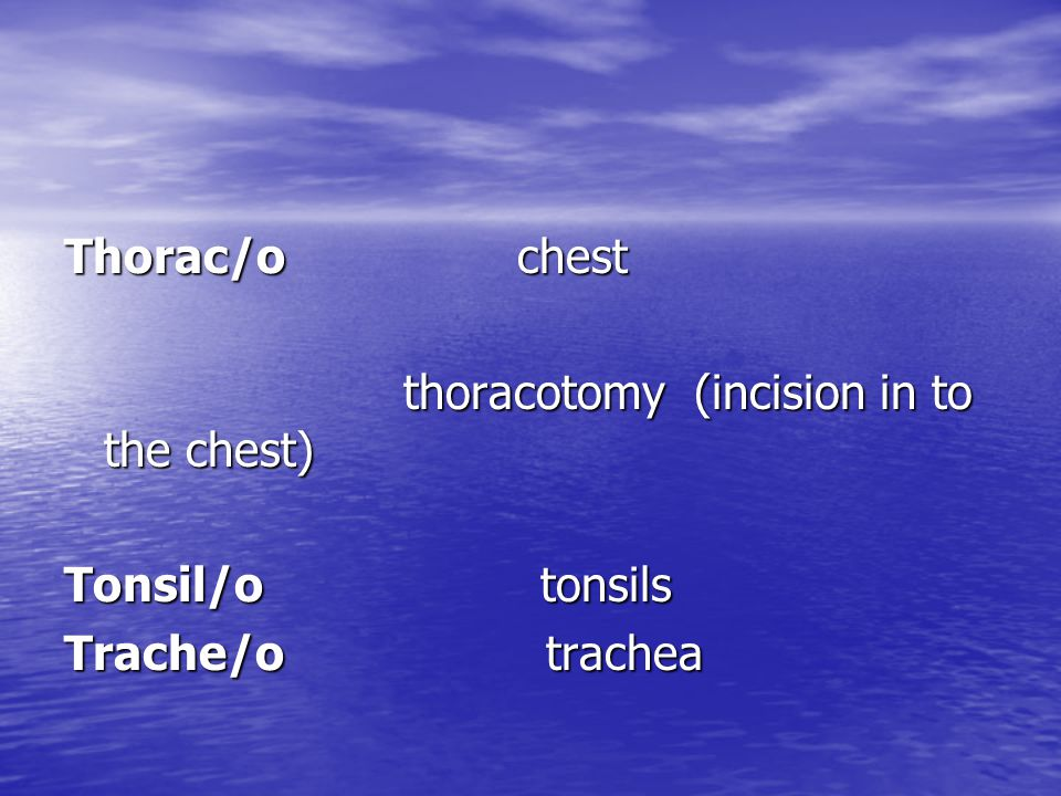 Thorac/o chest thoracotomy (incision in to the chest) thoracotomy (incision in to the chest) Tonsil/o tonsils Trache/o trachea