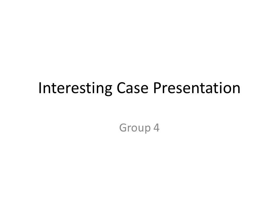 Interesting Case Presentation Group 4