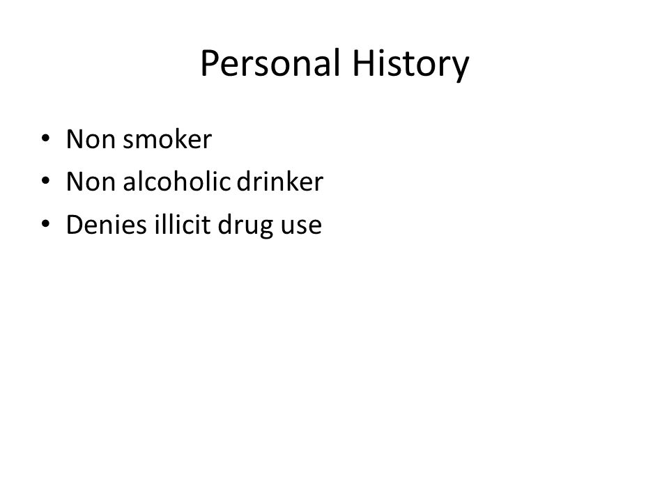 Personal History Non smoker Non alcoholic drinker Denies illicit drug use