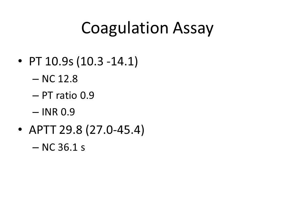 Coagulation Assay PT 10.9s (10.3 -14.1) – NC 12.8 – PT ratio 0.9 – INR 0.9 APTT 29.8 (27.0-45.4) – NC 36.1 s