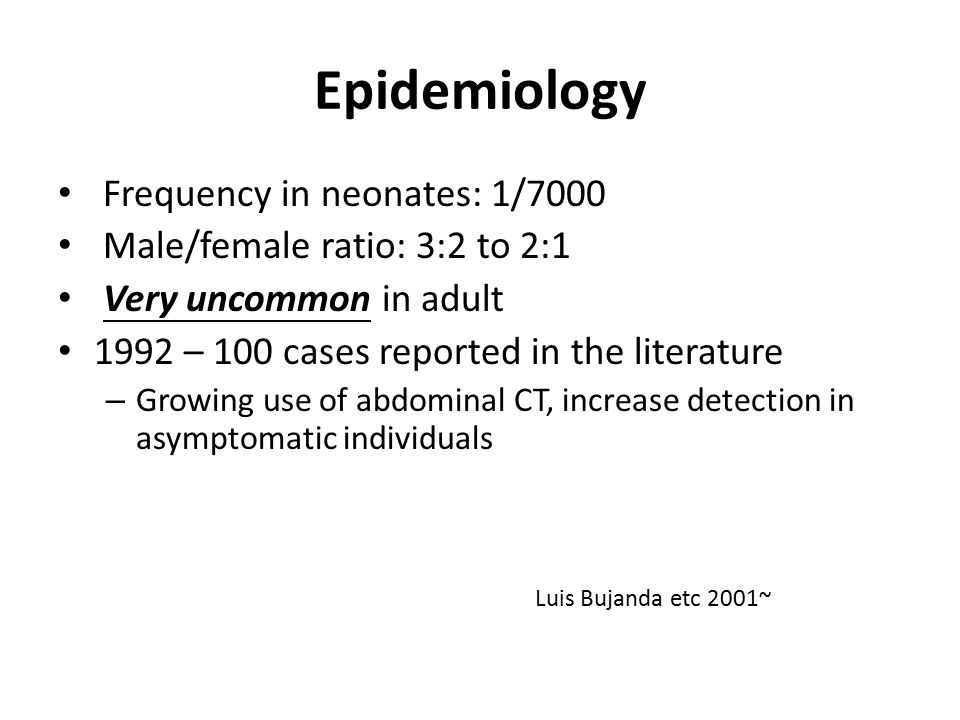 Epidemiology Frequency in neonates: 1/7000 Male/female ratio: 3:2 to 2:1 Very uncommon in adult 1992 – 100 cases reported in the literature – Growing use of abdominal CT, increase detection in asymptomatic individuals Luis Bujanda etc 2001~