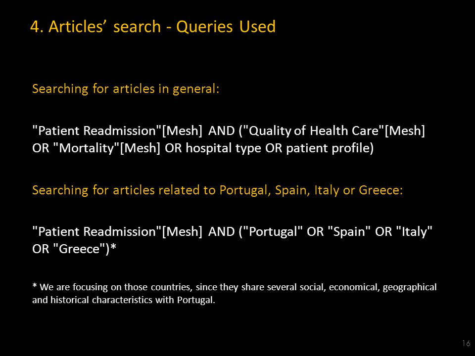 Searching for articles in general: Patient Readmission [Mesh] AND ( Quality of Health Care [Mesh] OR Mortality [Mesh] OR hospital type OR patient profile) Searching for articles related to Portugal, Spain, Italy or Greece: Patient Readmission [Mesh] AND ( Portugal OR Spain OR Italy OR Greece )* * We are focusing on those countries, since they share several social, economical, geographical and historical characteristics with Portugal.