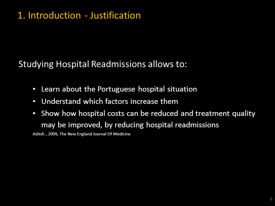 Studying Hospital Readmissions allows to: Learn about the Portuguese hospital situation Understand which factors increase them Show how hospital costs can be reduced and treatment quality may be improved, by reducing hospital readmissions Ashish, 2009, The New England Journal Of Medicine 1.