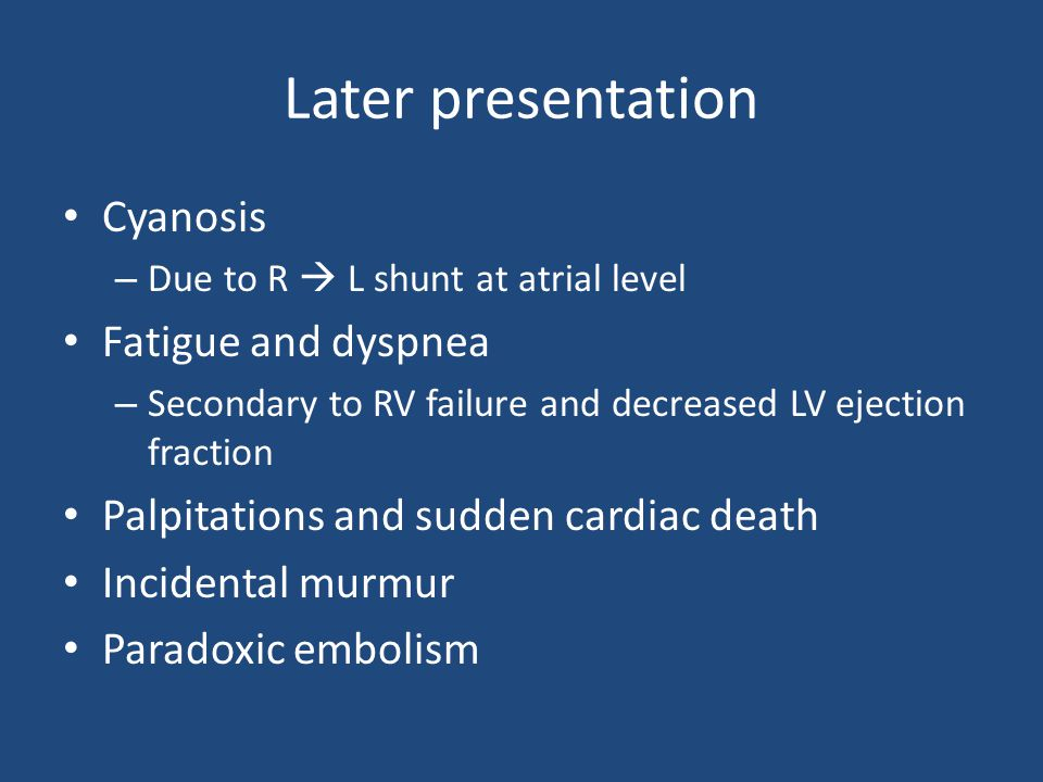 Later presentation Cyanosis – Due to R  L shunt at atrial level Fatigue and dyspnea – Secondary to RV failure and decreased LV ejection fraction Palpitations and sudden cardiac death Incidental murmur Paradoxic embolism