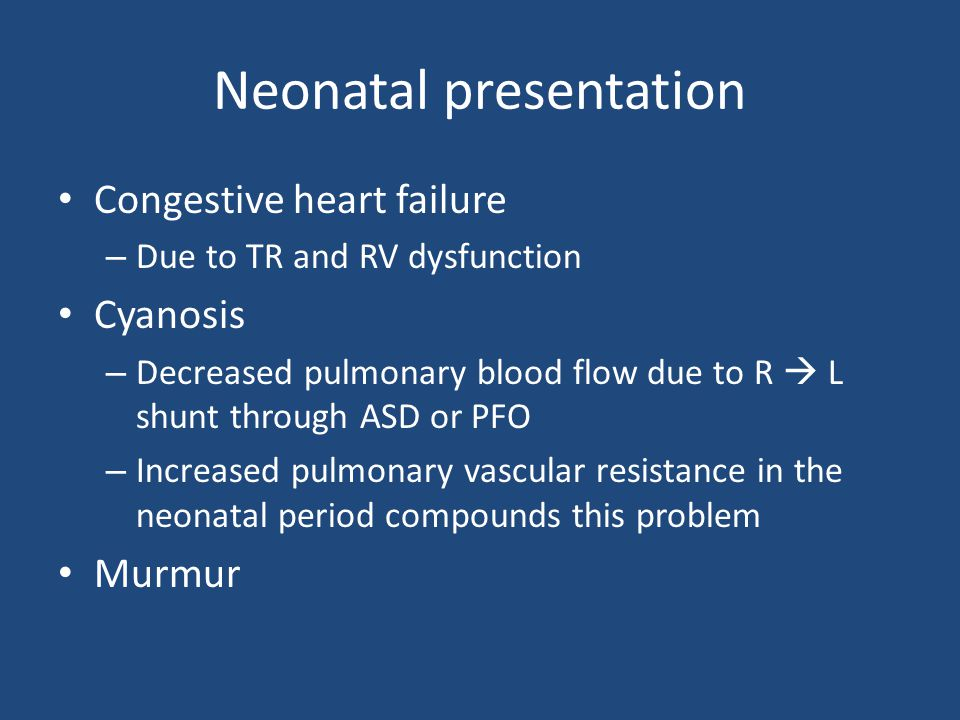 Neonatal presentation Congestive heart failure – Due to TR and RV dysfunction Cyanosis – Decreased pulmonary blood flow due to R  L shunt through ASD or PFO – Increased pulmonary vascular resistance in the neonatal period compounds this problem Murmur