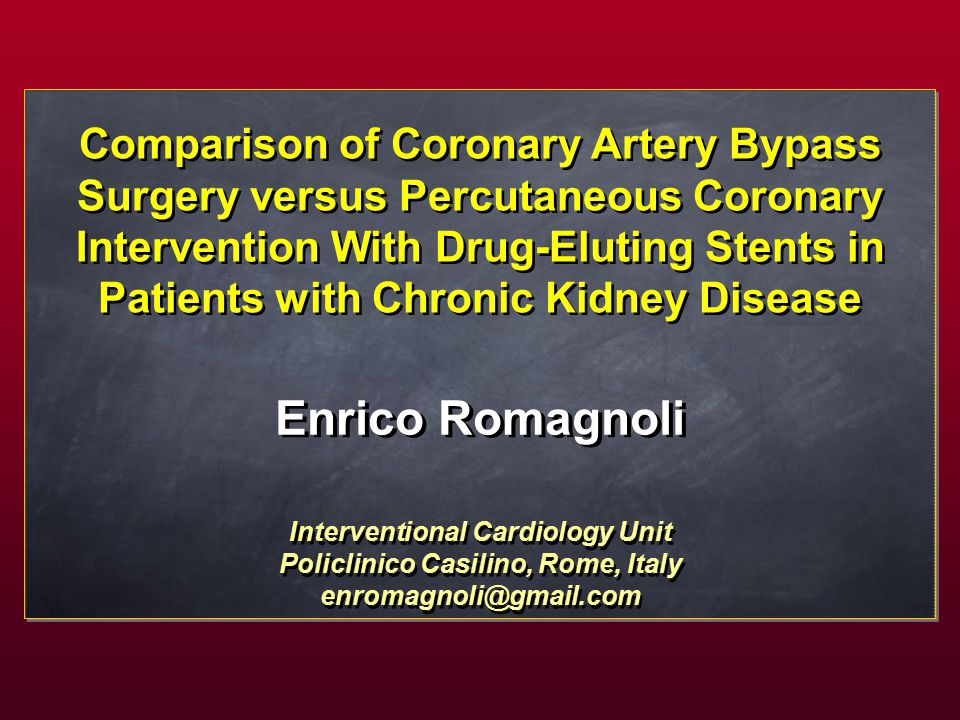 Enrico Romagnoli Comparison of Coronary Artery Bypass Surgery versus Percutaneous Coronary Intervention With Drug-Eluting Stents in Patients with Chronic Kidney Disease Interventional Cardiology Unit Policlinico Casilino, Rome, Italy enromagnoli@gmail.com Interventional Cardiology Unit Policlinico Casilino, Rome, Italy enromagnoli@gmail.com