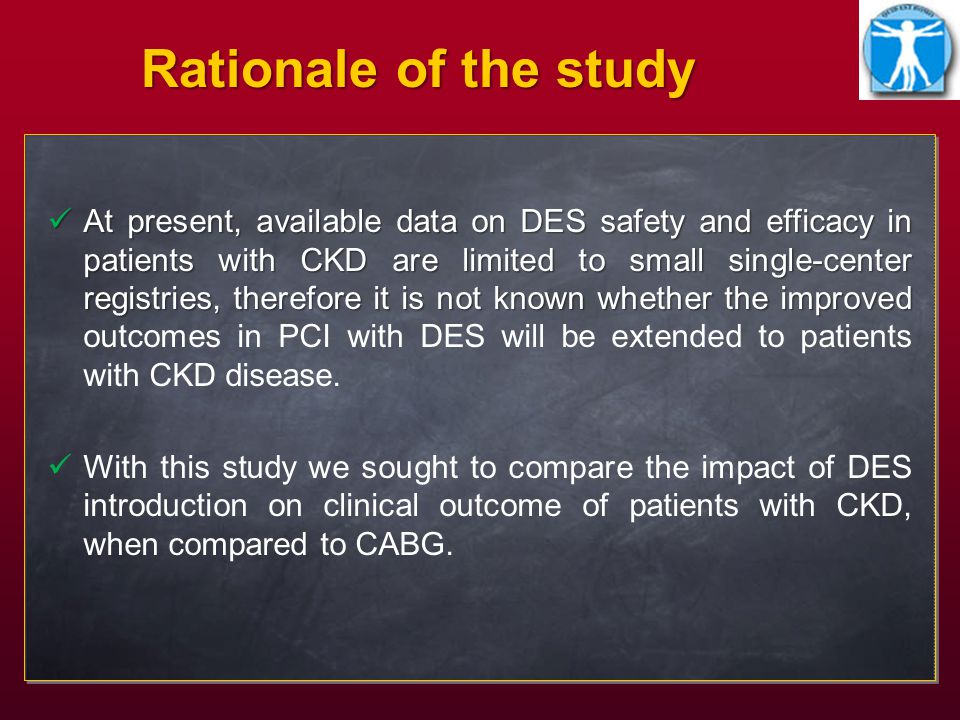 Rationale of the study At present, available data on DES safety and efficacy in patients with CKD are limited to small single-center registries, therefore it is not known whether the improved At present, available data on DES safety and efficacy in patients with CKD are limited to small single-center registries, therefore it is not known whether the improved outcomes in PCI with DES will be extended to patients with CKD disease.