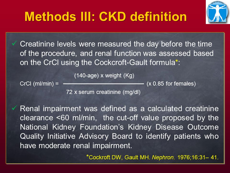 Methods III: CKD definition Creatinine levels were measured the day before the time of the procedure, and renal function was assessed based on the CrCl using the Cockcroft-Gault formula*: (140-age) x weight (Kg) CrCl (ml/min) = (x 0.85 for females) 72 x serum creatinine (mg/dl) Renal impairment was defined as a calculated creatinine clearance <60 ml/min, the cut-off value proposed by the National Kidney Foundation's Kidney Disease Outcome Quality Initiative Advisory Board to identify patients who have moderate renal impairment.